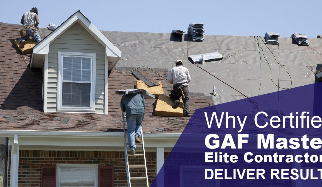 Why Certified GAF Master Elite Contractors Deliver Results