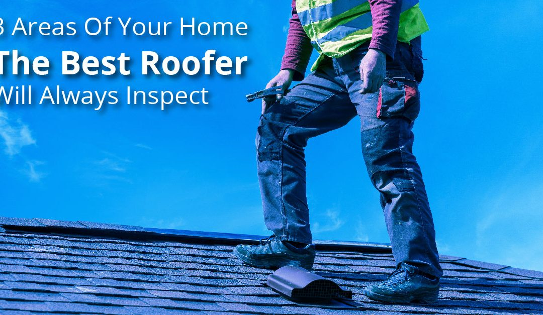 3 Areas Of Your Home The Best Roofer Will Always Inspect