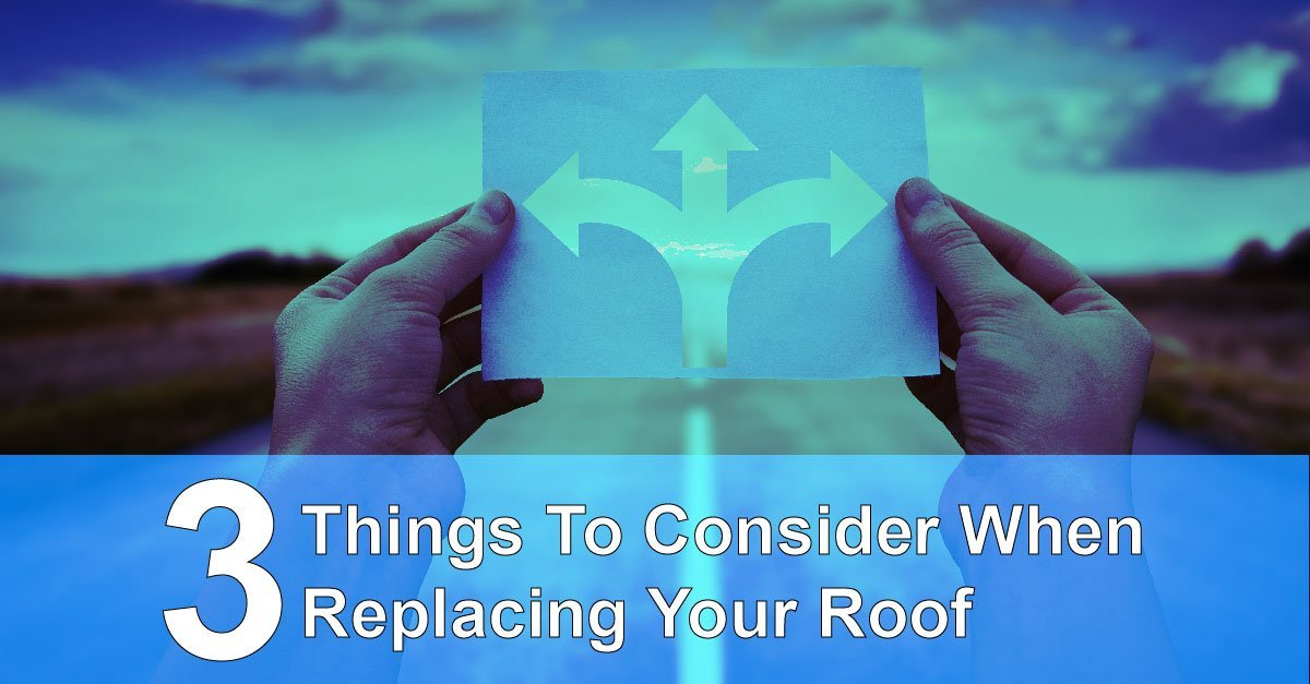 3 Things To Consider When Replacing Your Roof